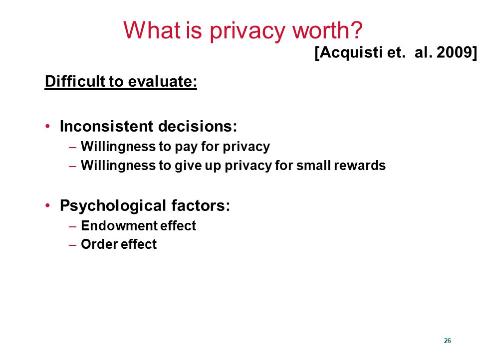 What is privacy worth [Acquisti et. al. 2009] Difficult to evaluate: